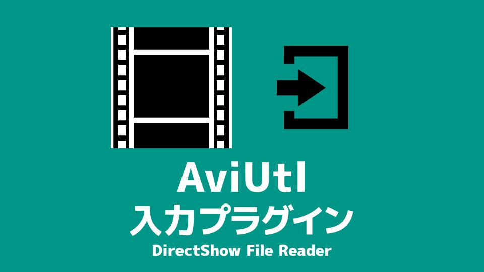 AviUtl 入力プラグイン「DirectShow File Reader」のダウンロード&インストール
